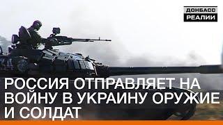 Россия отправляет на войну в Украину оружие и солдат | Донбасc.Реалии