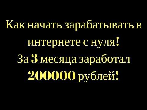 Как начать зарабатывать в интернете с нуля! За 3 месяца заработал 200000 рублей!