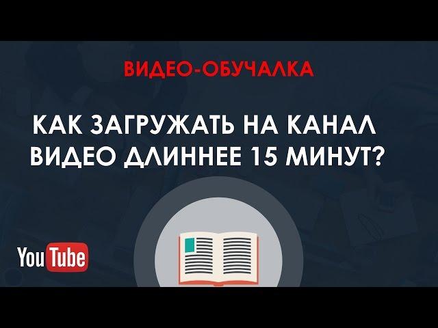 Как загружать на канал видео длиннее 15 минут?...Секрет вашего канала!