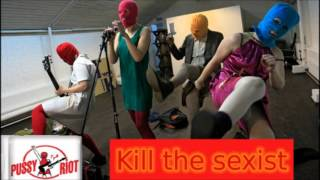 Pussy Riot - Kill the sexist (Kill the sexist!)