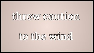 Throw caution to the wind Meaning