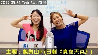 【TwinSoul 直播】第62集:龜與山P (日劇《真命天菜》) (170521)