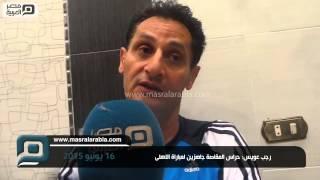 مصر العربية   رجب عويس: حراس المقاصة جاهزين لمباراة الاهلى