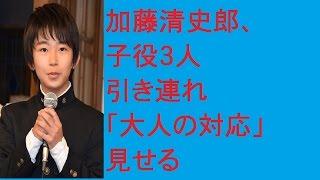 加藤清史郎、子役3人引き連れ「大人の対応」見せるについて、動画で解...