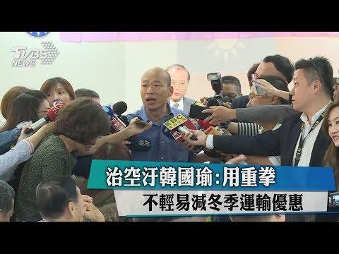 治空汙韓國瑜:用重拳 不輕易減冬季運輸優惠