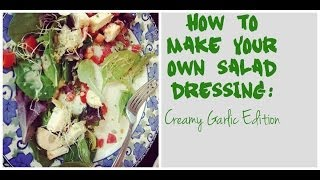 How To Make Your Own Salad Dressing: Creamy Garlic Edition