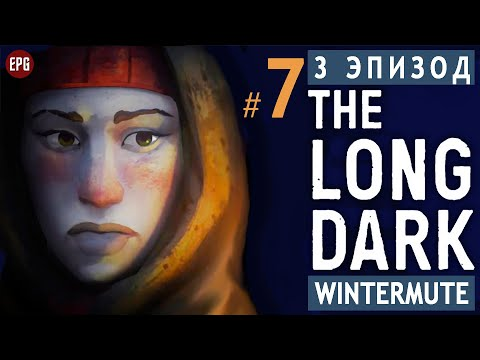 The LONG DARK ▶ сюжет ЭПИЗОД 3 ▶ Прохождение, часть #7 (прохождение истории Лонг Дарк на русском)