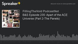 B&S Episode 235: Apart of the ACE Universe (Part 2-The Panels) (part 2 of 13)