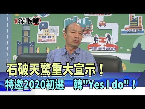 """2019.05.17新聞深喉嚨 石破天驚重大宣示! 特邀2020初選 韓""""Yes I do""""!"""