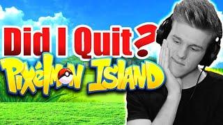 AM I QUITTING PIXELMON ISLAND?