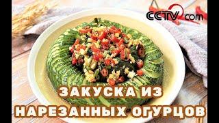 Закуска из красиво нарезанных огурцовCCTV Русский