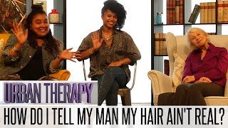 URBAN THERAPY: HOW DO I TELL MY MAN MY HAIR AIN'T REAL?