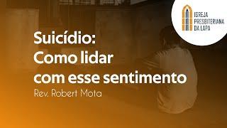 Suicídio: Como lidar com esse sentimento - Rev. Robert Mota