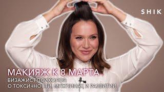 Макияж к 8 марта Визажист психолог о токсичности мужчинах и развитии SHIK