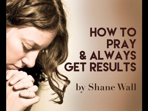 How To Pray And Always Get Results By Shane Wall - Secrets To Supernatural Prayer