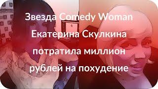 Звезда Comedy Woman Екатерина Скулкина потратила миллион рублей на похудение