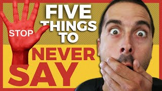 5 Things You Should NEVER Say!