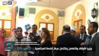 مصر العربية |  وزيرا الأوقاف والتضامن يفتتحان مركز الخدمة المجتمعية