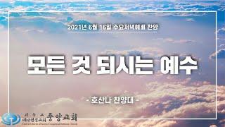"""[중앙성결교회] """"모든 것 되시는 예수"""" 호산나 찬양대 2021년 6월 16일 수요저녁예배"""