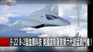 F-22 B-2混血黑科技 美國諾斯羅普第六代超猛戰鬥機! 傅鶴齡20161228-7 關鍵時刻