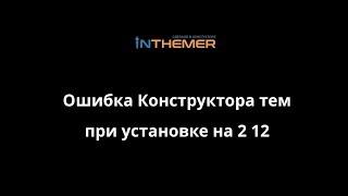 Ошибка Конструктора тем при установке на 2 12