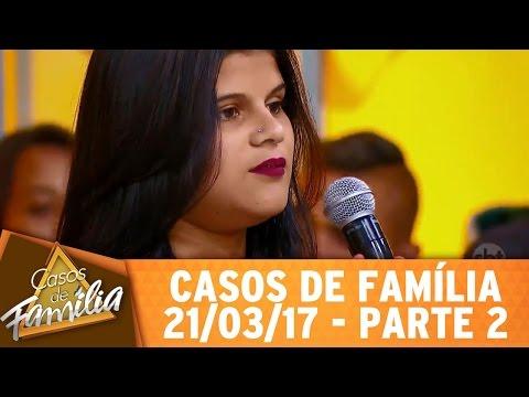 Casos De Família (21/03/17) - Como Deixar De Amar Esse Safado? - Parte 2
