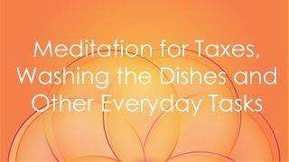 Meditation for Taxes, Washing the Dishes & Other Mundane Tasks!