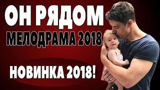 Премьера 2018 / ОН РЯДОМ  / Русские мелодрамы / 2018 новинки / фильмы 2018 HD