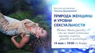 14.05 Вебинар Татьяны Дорофеевой:  «Природа Женщины и уровни сексуальности»
