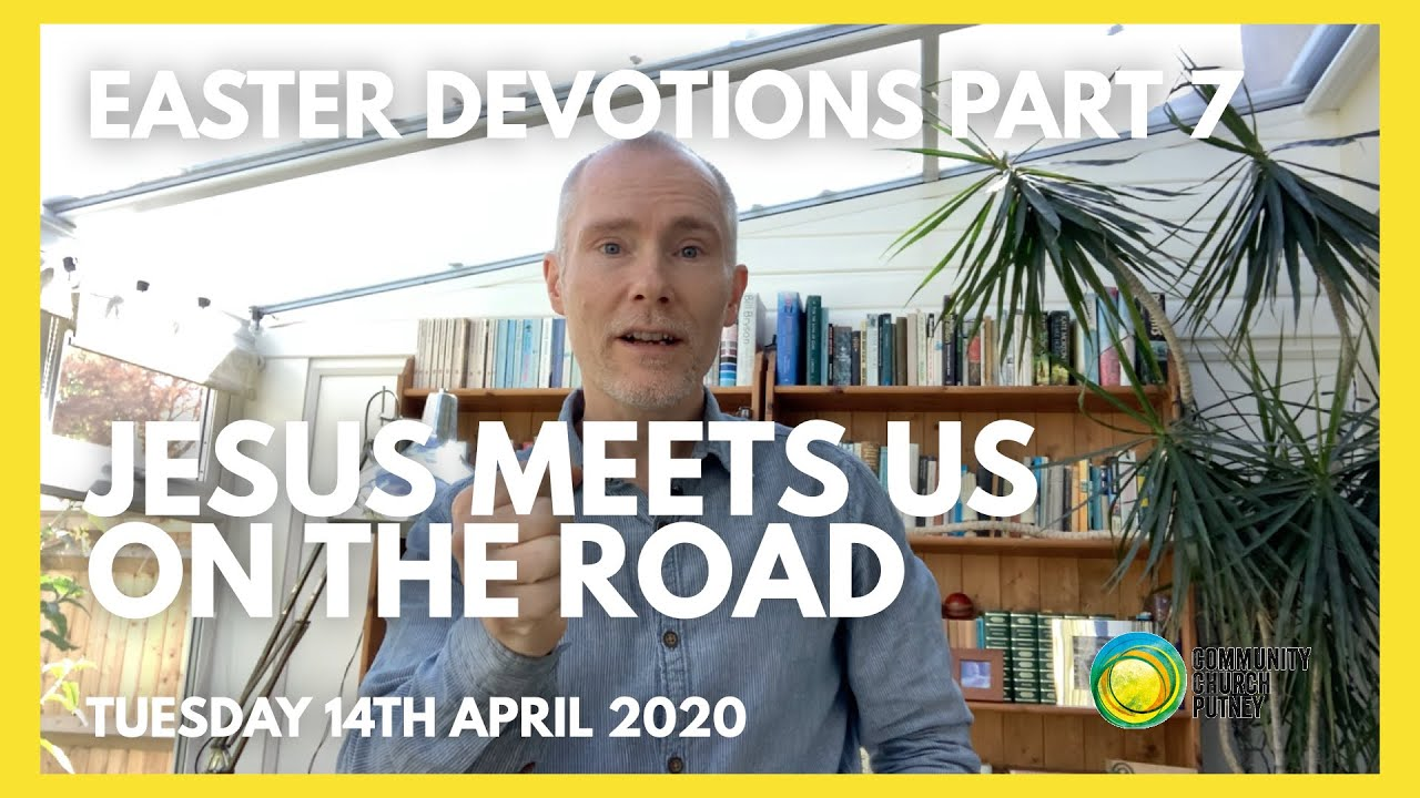 PART 7 – JESUS MEETS US ON THE ROAD (14/4/20)
