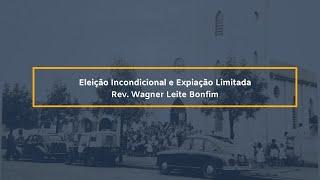 Eleição Incondicional e Expiação Limitada - Rev. Wagner Leite Bonfim