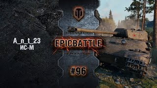 EpicBattle #96: A_n_t_23 / ИС-М [World of Tanks]