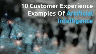 10 Customer Experience Examples Of Artificial Intelligence