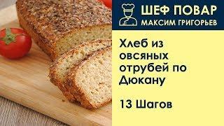 Хлеб из овсяных отрубей по Дюкану . Рецепт от шеф повара Максима Григорьева
