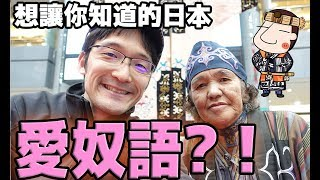 今天不是方言篇!但是跟日本非常有關係的語言。 從北海道介紹給大家愛奴...