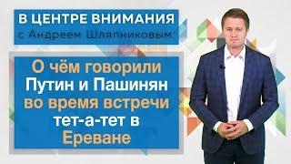 В центре внимания: О чём говорили Путин и Пашинян во время встречи тет-а-тет в Ереване