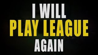 I WILL PLAY LEAGUE OF LEGENDS AGAIN.