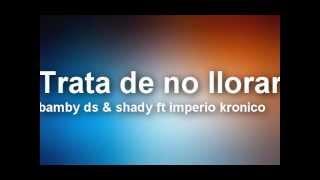 Trata de no llorar - bamby ds & shady ft imperio kronico