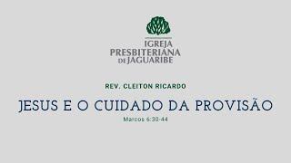 Jesus e o cuidado da provisão | Mc 6:30-44 | Rev. Cleiton Ricardo (IPJaguaribe)