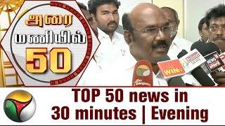 TOP 50 news in 30 minutes | Evening 16-05-2017 Puthiya Thalaimurai TV News