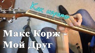 Как играть: МАКС КОРЖ - МОЙ ДРУГ аккорды (Полный Разбор Песни)