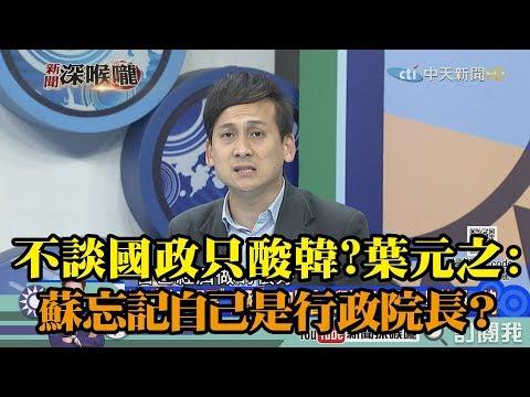 《新聞深喉嚨》精彩片段 不談國政只酸韓?葉元之:蘇貞昌忘記自己是行政院長?
