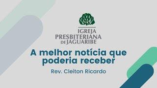 A melhor notícia que poderia receber (Mc 1.1-15) - Rev. Cleiton Ricardo (IPJaguaribe)