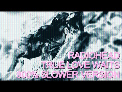 Radiohead - True Love Waits 800% Slower (Album version)