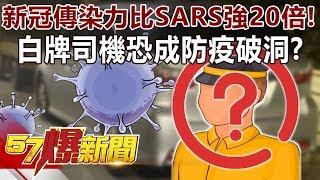 「新冠」傳染力比SARS強20倍! 白牌司機恐成防疫「破洞」?-周百謙 徐俊相《57爆新聞》精選篇 網路獨播版
