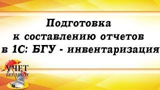 Подготовка к составлению отчетов в 1С: БГУ - инвентаризация