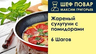 Жареный сулугуни с помидорами . Рецепт от шеф повара Максима Григорьева