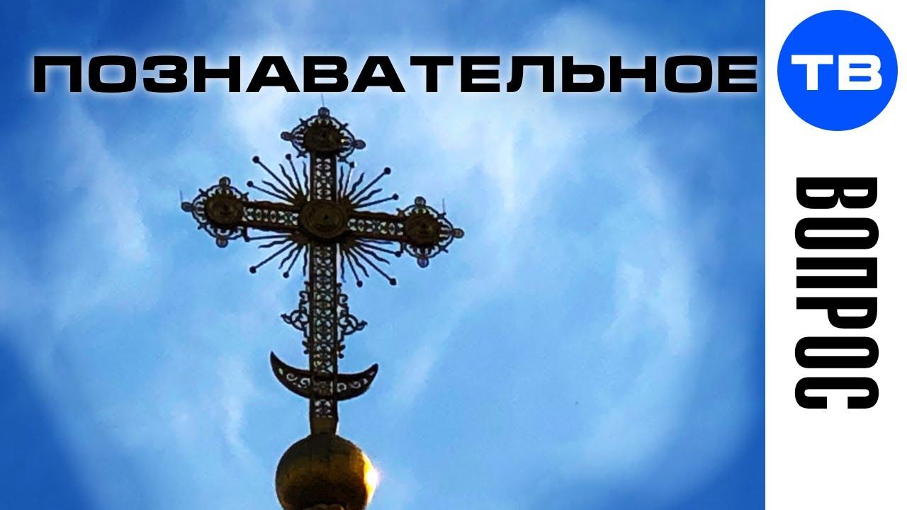Вопрос. Почему полумесяц на крестах церквей? (Познавательное ТВ)