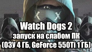 Оптимизация Watch Dogs 2 запуск на слабом ПК ОЗУ 4 ГБ, GeForce 550Ti 1 ГБ