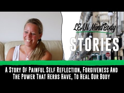 A Story Of Painful Self Reflection, Forgiveness And The Power That Herbs Have, To Heal Our Body